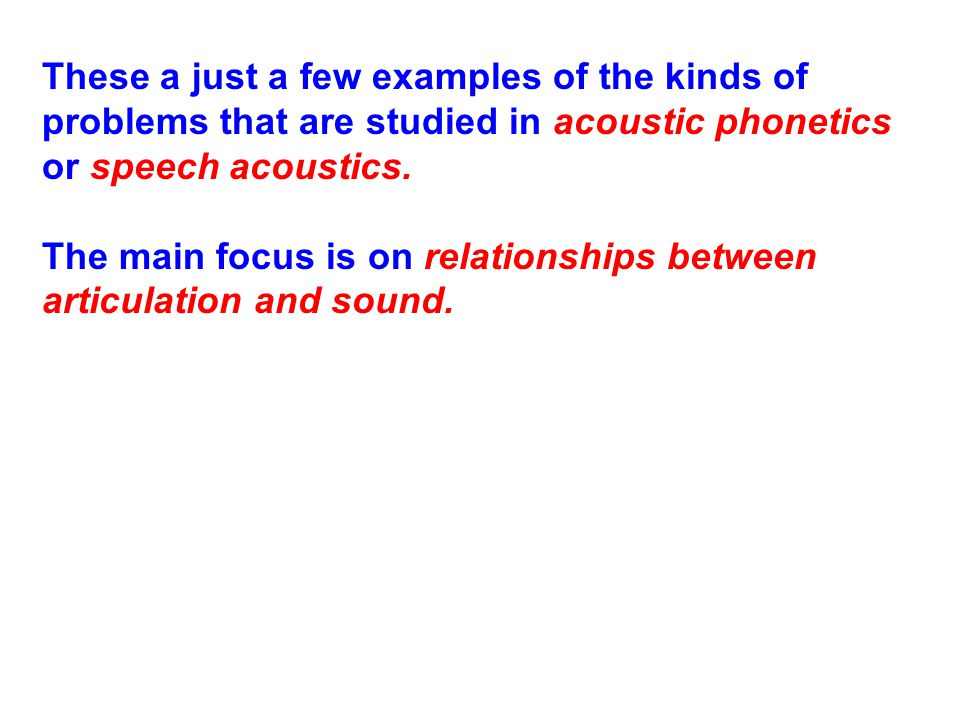 These a just a few examples of the kinds of problems that are studied in acoustic phonetics or speech acoustics.