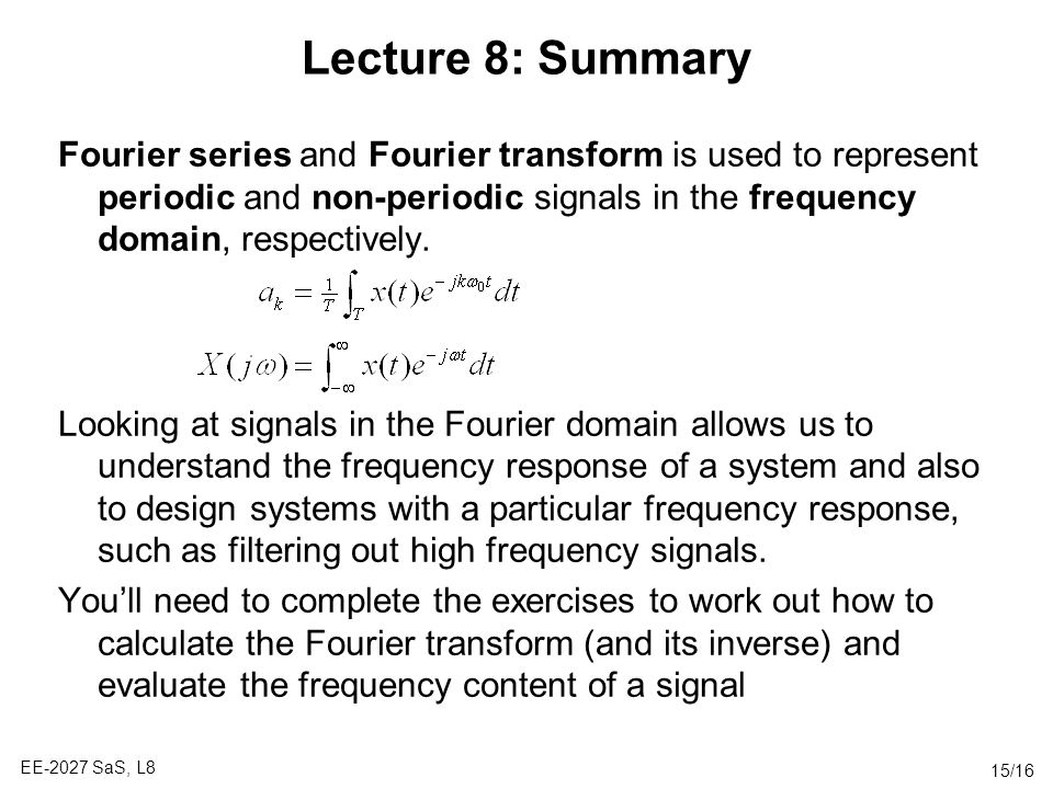 Lecture 8: Summary Fourier series and Fourier transform is used to represent periodic and non-periodic signals in the frequency domain, respectively.