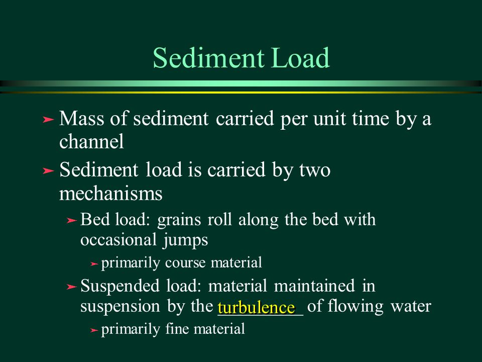 Sediment Load Mass of sediment carried per unit time by a channel