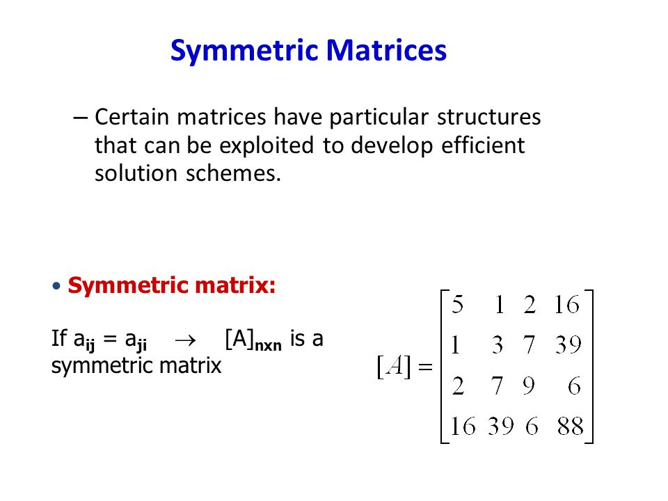 Symmetric Matrices Certain matrices have particular structures that can be exploited to develop efficient solution schemes.