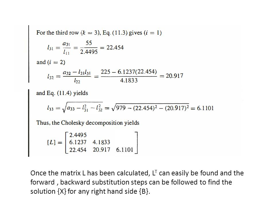 Once the matrix L has been calculated, LT can easily be found and the forward , backward substitution steps can be followed to find the solution {X} for any right hand side {B}.
