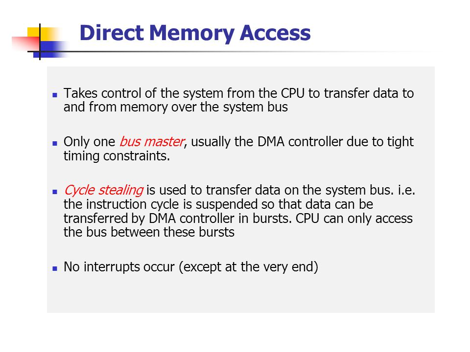 Direct Memory Access Takes control of the system from the CPU to transfer data to and from memory over the system bus.