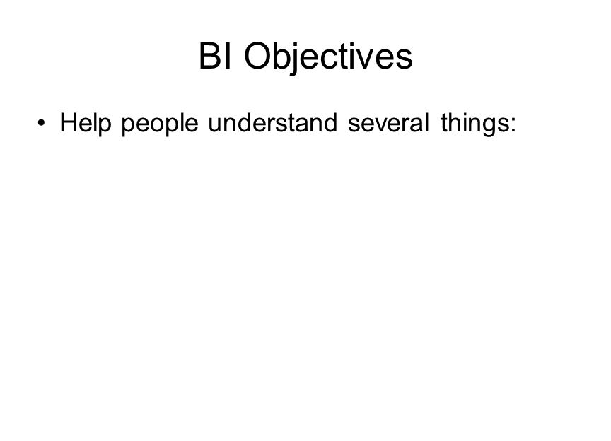 BI Objectives Help people understand several things: