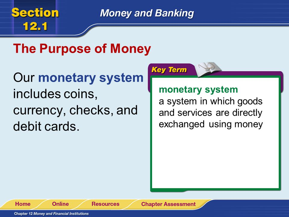 Our monetary system includes coins, currency, checks, and debit cards.