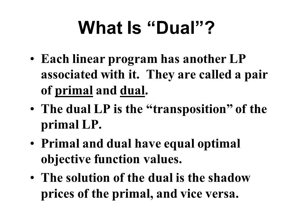 What Is Dual Each linear program has another LP associated with it. They are called a pair of primal and dual.