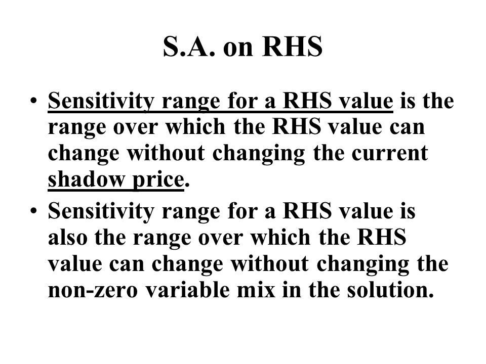 S.A. on RHS Sensitivity range for a RHS value is the range over which the RHS value can change without changing the current shadow price.