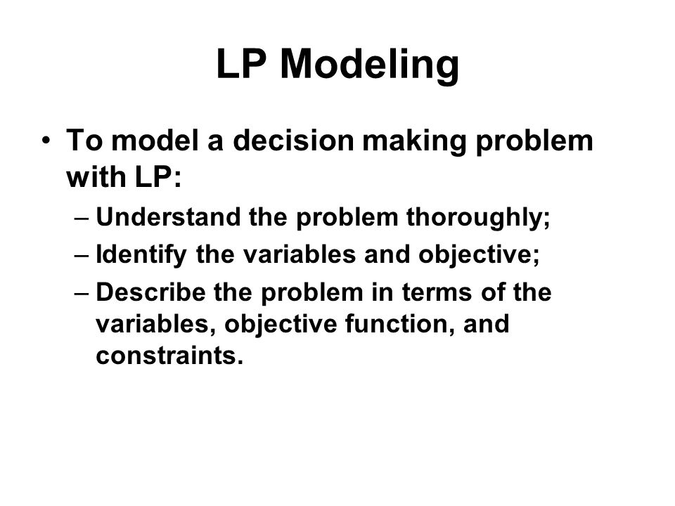 LP Modeling To model a decision making problem with LP:
