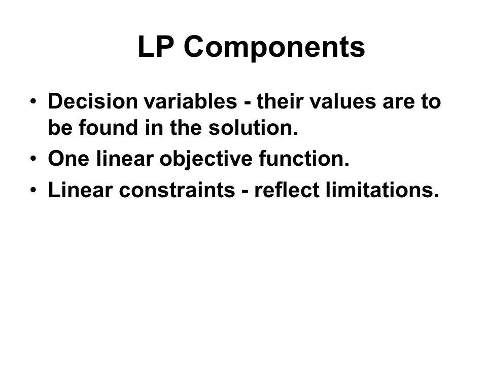 LP Components Decision variables - their values are to be found in the solution. One linear objective function.