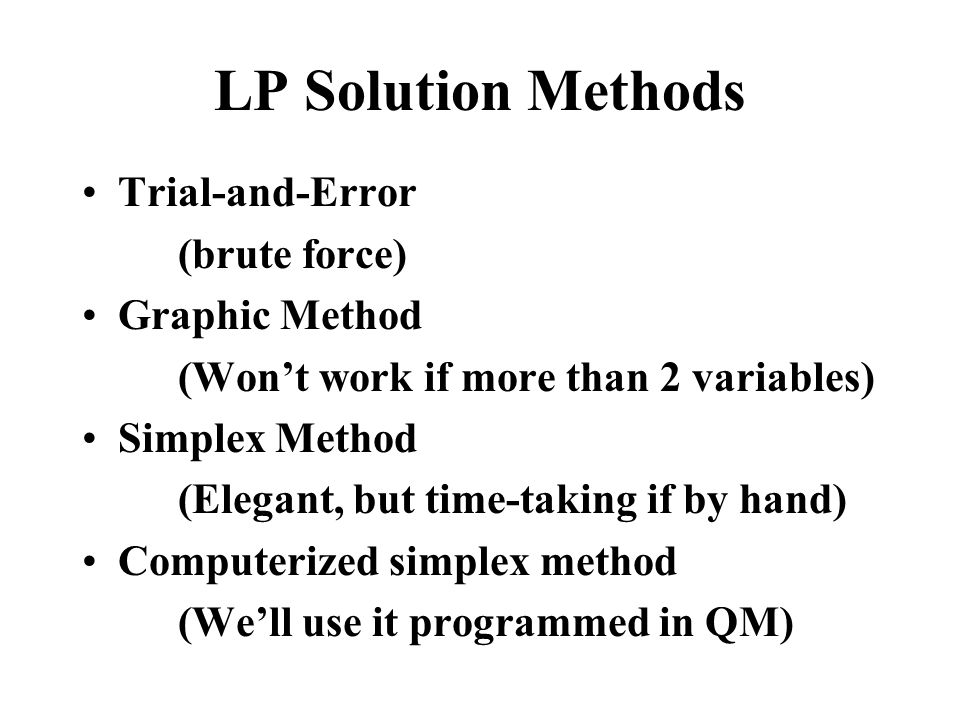 LP Solution Methods Trial-and-Error (brute force) Graphic Method