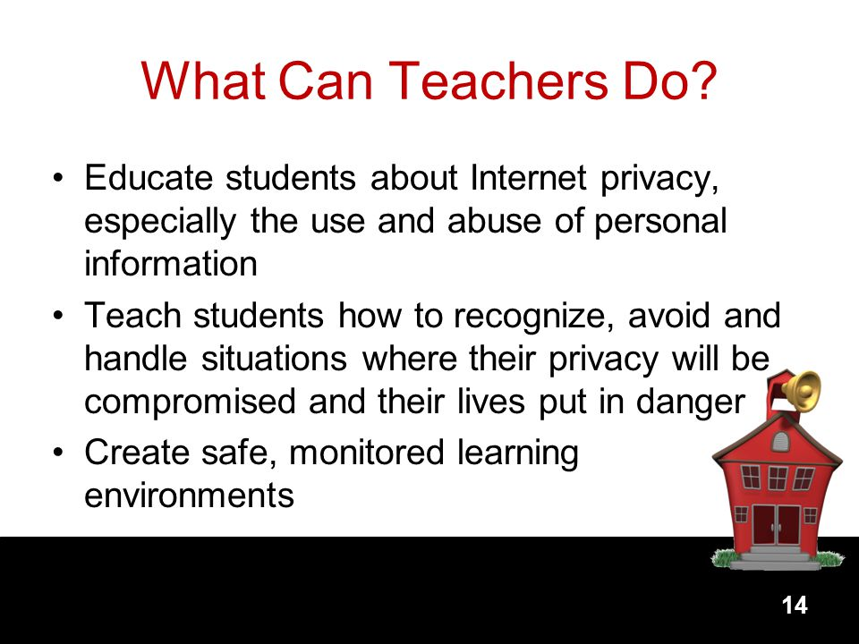 What Can Teachers Do Educate students about Internet privacy, especially the use and abuse of personal information.