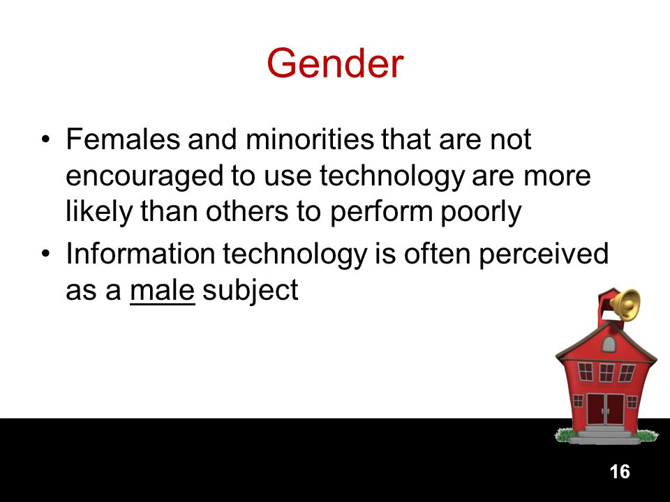 Gender Females and minorities that are not encouraged to use technology are more likely than others to perform poorly.