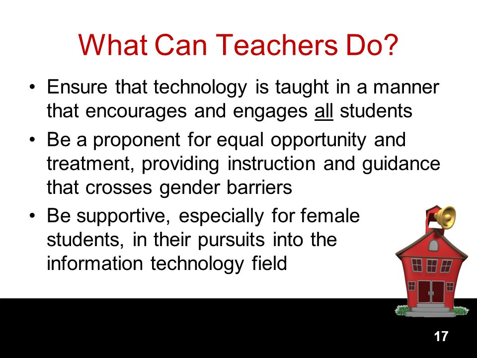 What Can Teachers Do Ensure that technology is taught in a manner that encourages and engages all students.