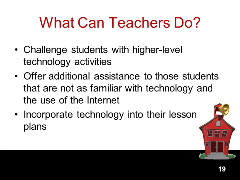 What Can Teachers Do Challenge students with higher-level technology activities.