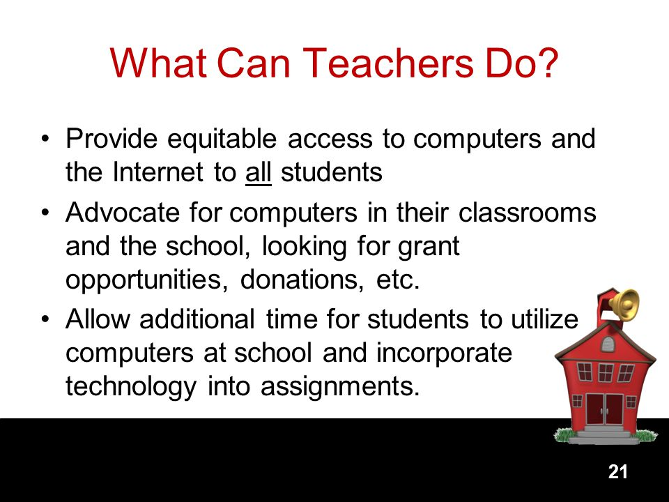 What Can Teachers Do Provide equitable access to computers and the Internet to all students.