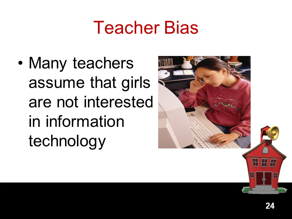 Teacher Bias Many teachers assume that girls are not interested in information technology