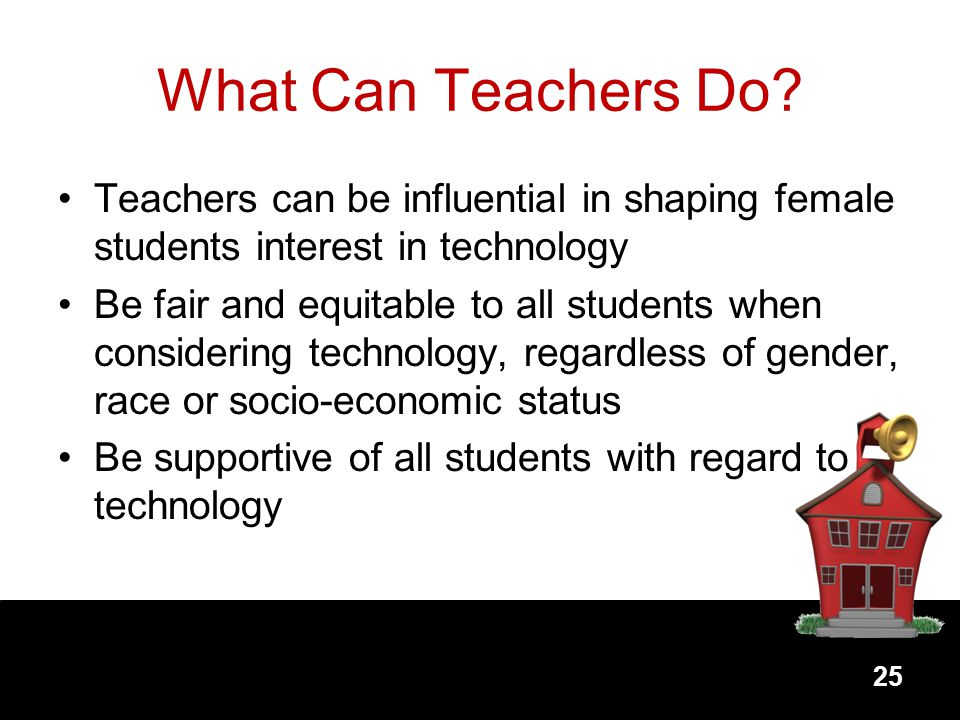 What Can Teachers Do Teachers can be influential in shaping female students interest in technology.