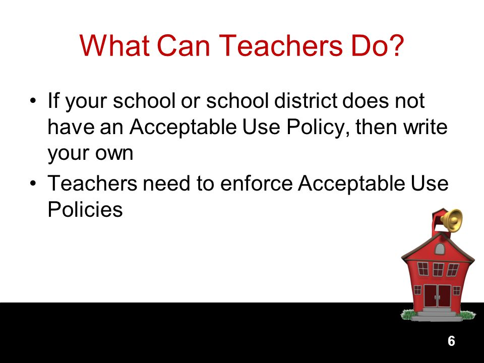 What Can Teachers Do If your school or school district does not have an Acceptable Use Policy, then write your own.