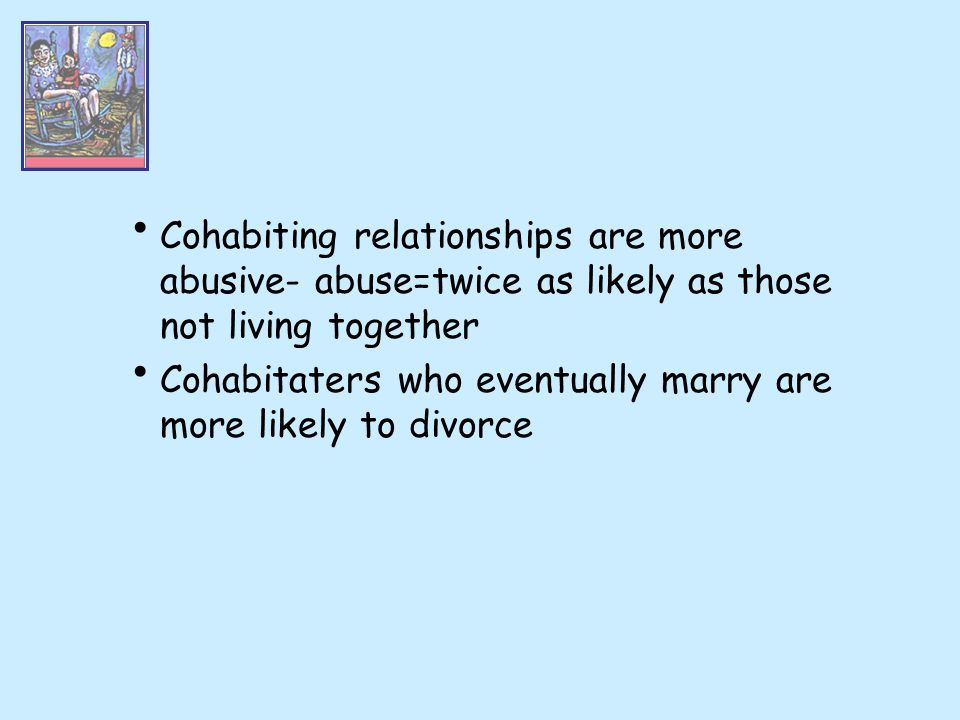 Cohabiting relationships are more abusive- abuse=twice as likely as those not living together