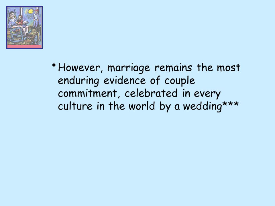 However, marriage remains the most enduring evidence of couple commitment, celebrated in every culture in the world by a wedding***