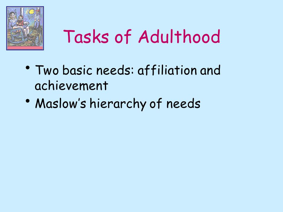 Tasks of Adulthood Two basic needs: affiliation and achievement
