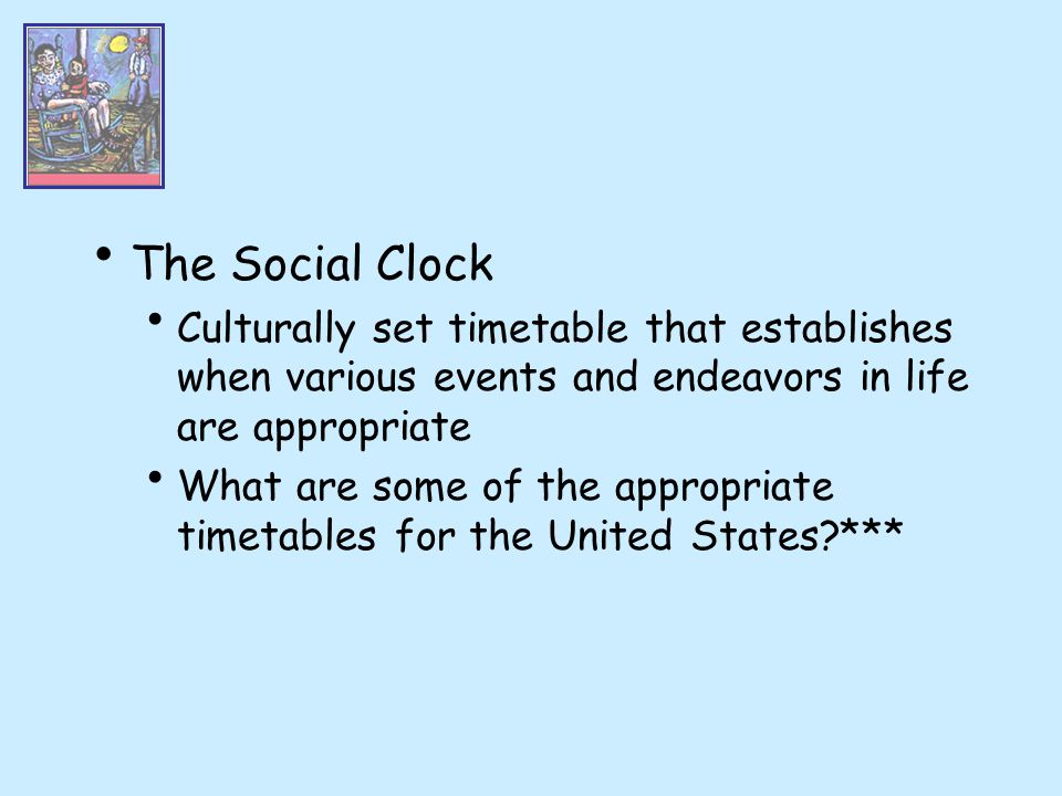 The Social Clock Culturally set timetable that establishes when various events and endeavors in life are appropriate.
