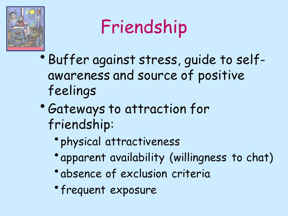 Friendship Buffer against stress, guide to self-awareness and source of positive feelings. Gateways to attraction for friendship: