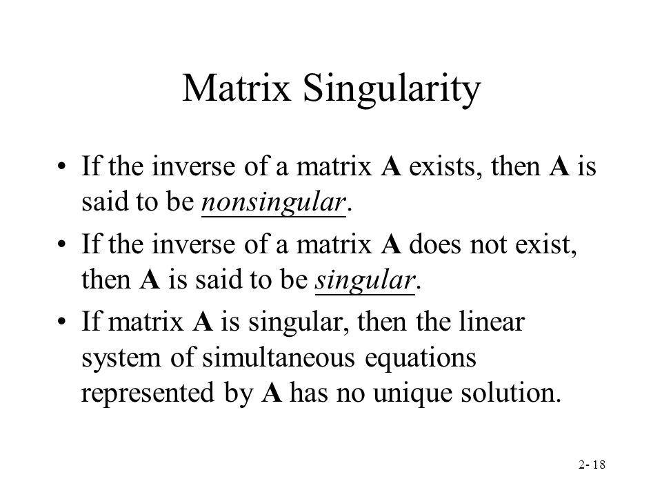 Matrix Singularity If the inverse of a matrix A exists, then A is said to be nonsingular.