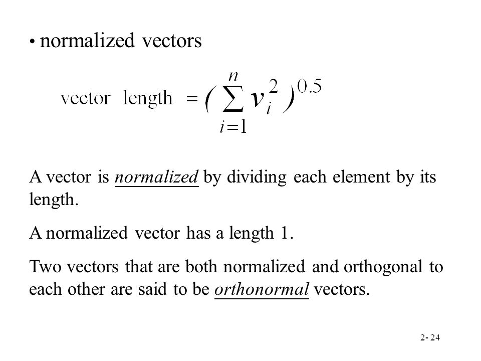 normalized vectors A vector is normalized by dividing each element by its length. A normalized vector has a length 1.