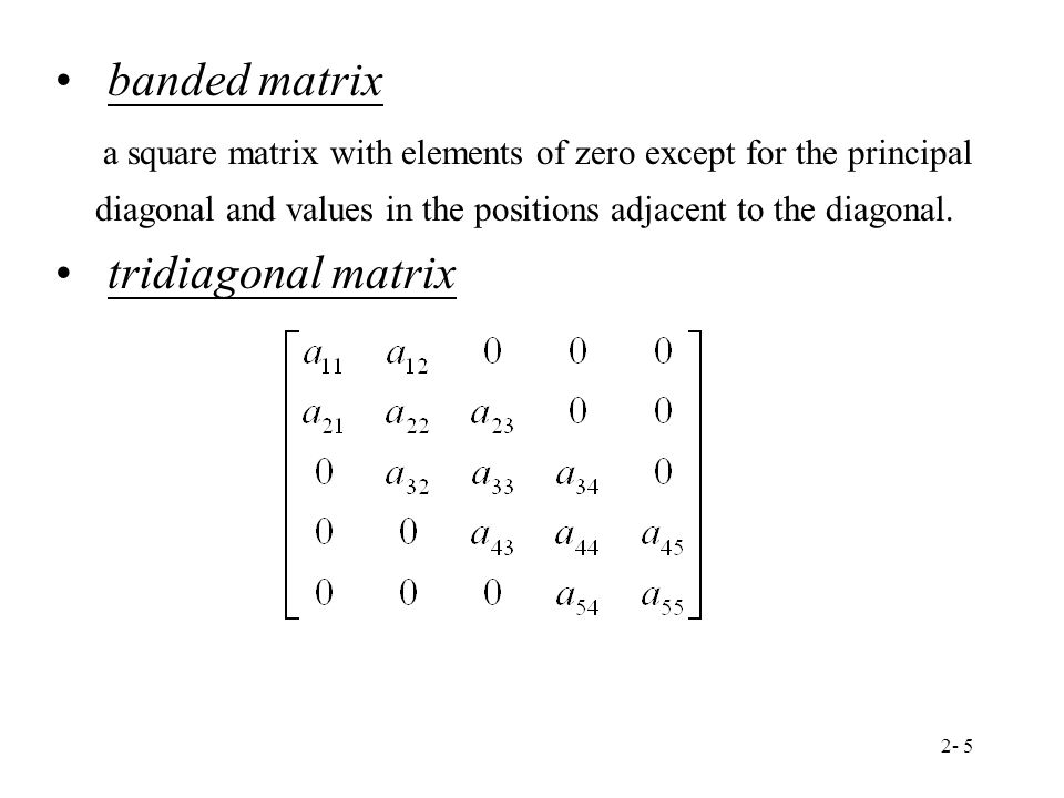 banded matrix a square matrix with elements of zero except for the principal diagonal and values in the positions adjacent to the diagonal.