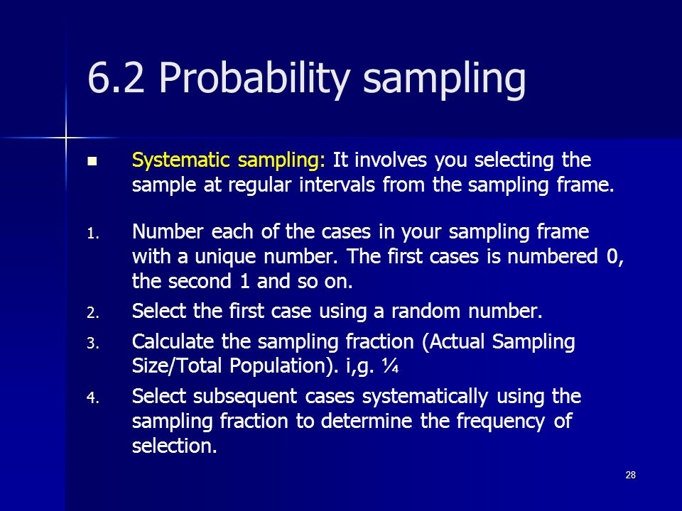 6.2 Probability sampling Systematic sampling: It involves you selecting the sample at regular intervals from the sampling frame.