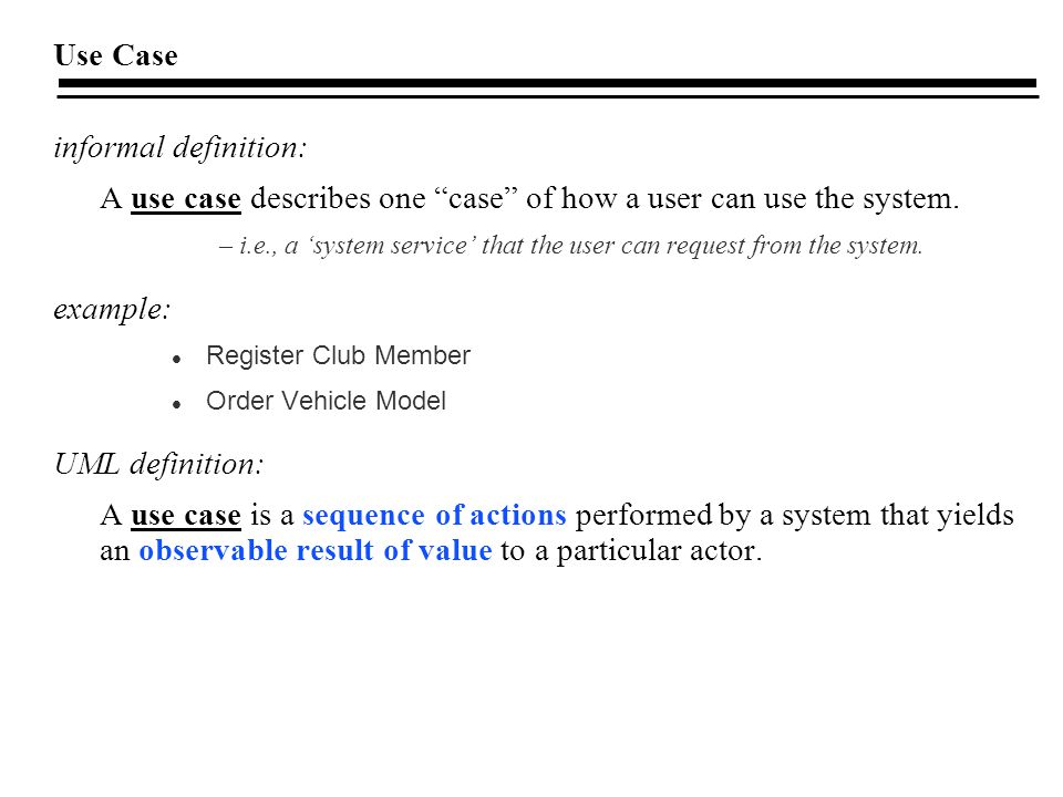 A use case describes one case of how a user can use the system.