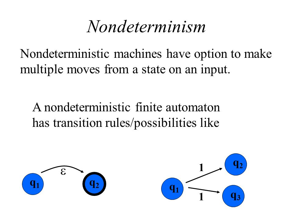 Nondeterminism Nondeterministic machines have option to make multiple moves from a state on an input.
