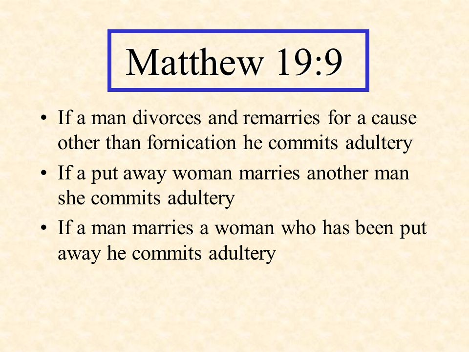 Matthew 19:9 If a man divorces and remarries for a cause other than fornication he commits adultery.