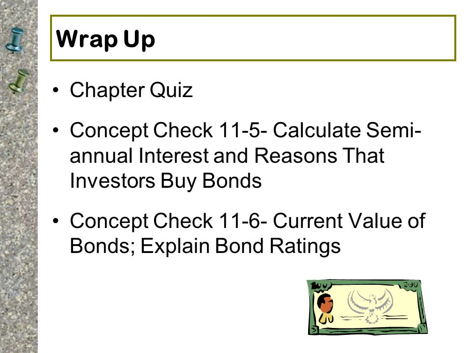 Wrap Up Chapter Quiz. Concept Check Calculate Semi- annual Interest and Reasons That Investors Buy Bonds.