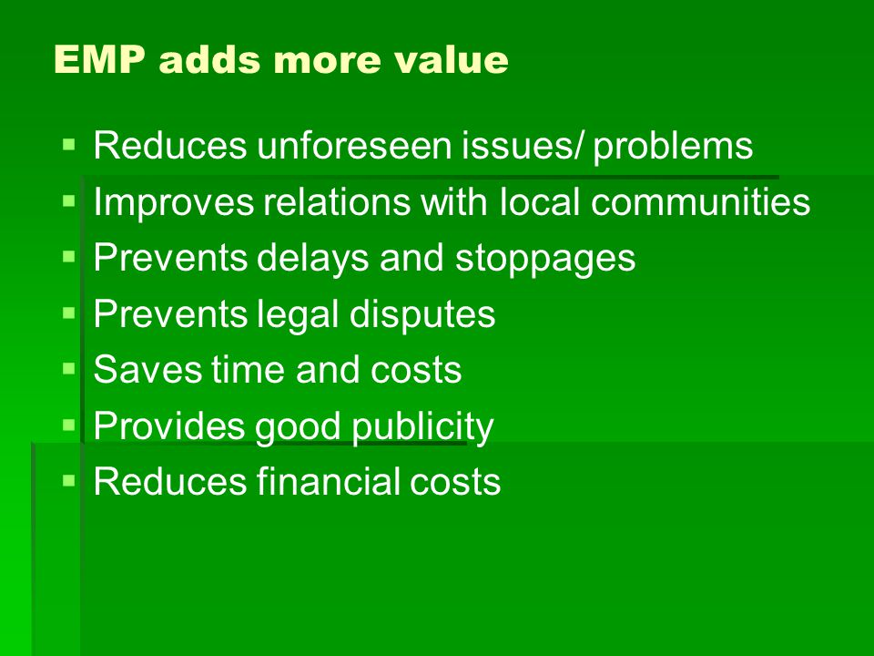 EMP adds more value Reduces unforeseen issues/ problems. Improves relations with local communities.