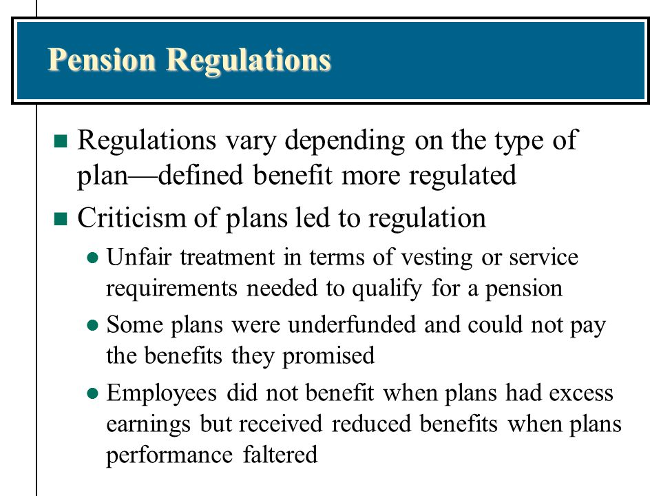 Pension Regulations Regulations vary depending on the type of plan—defined benefit more regulated. Criticism of plans led to regulation.