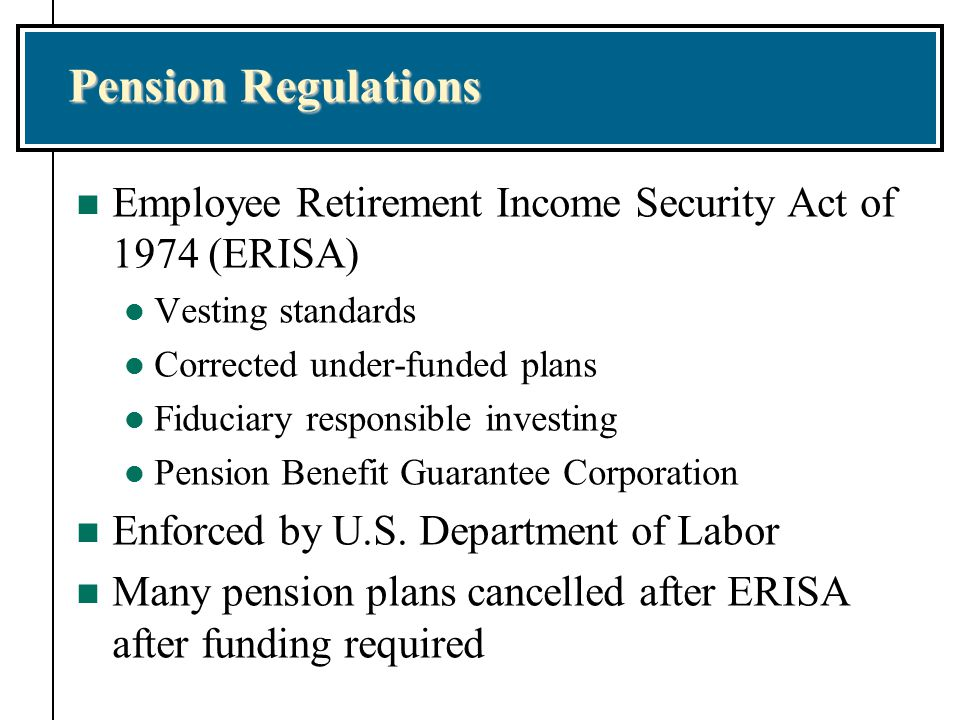 Pension Regulations Employee Retirement Income Security Act of 1974 (ERISA) Vesting standards. Corrected under-funded plans.