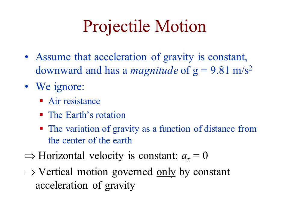 Projectile Motion Assume that acceleration of gravity is constant, downward and has a magnitude of g = 9.81 m/s2.