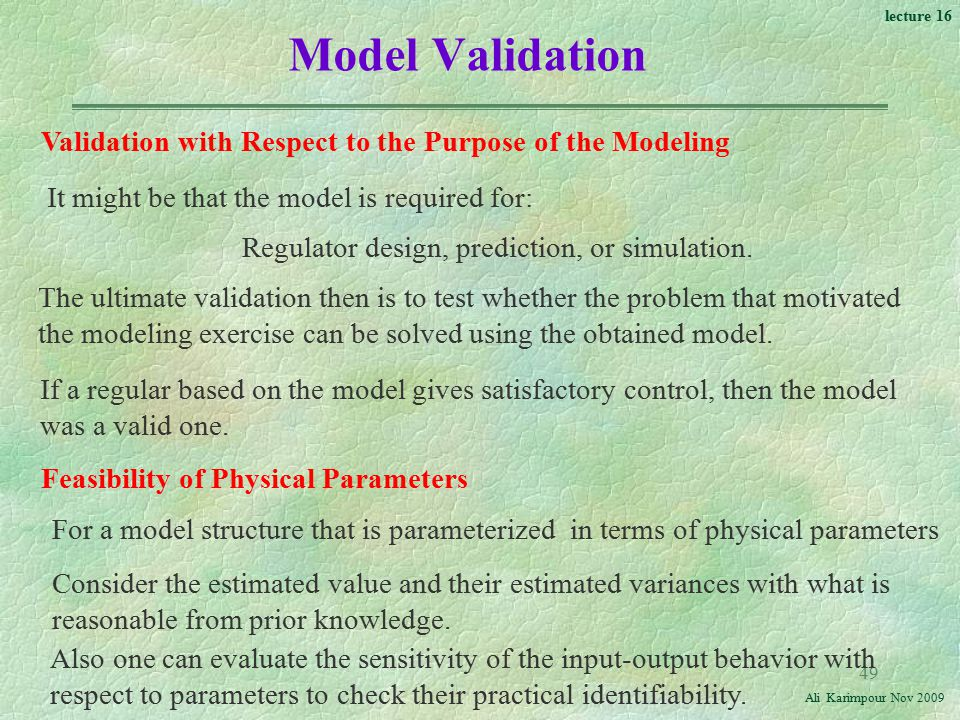 Model Validation Validation with Respect to the Purpose of the Modeling. It might be that the model is required for: