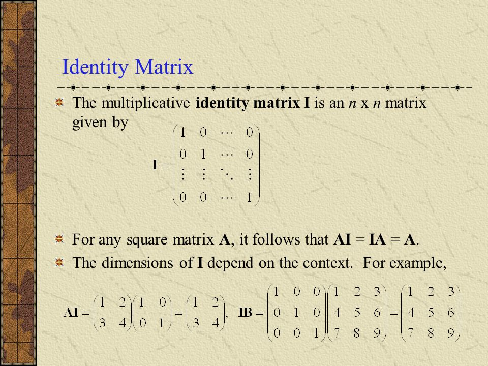 Identity Matrix The multiplicative identity matrix I is an n x n matrix given by. For any square matrix A, it follows that AI = IA = A.