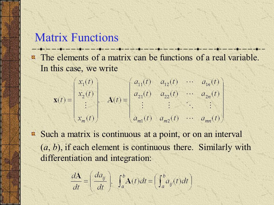 Matrix Functions The elements of a matrix can be functions of a real variable. In this case, we write.