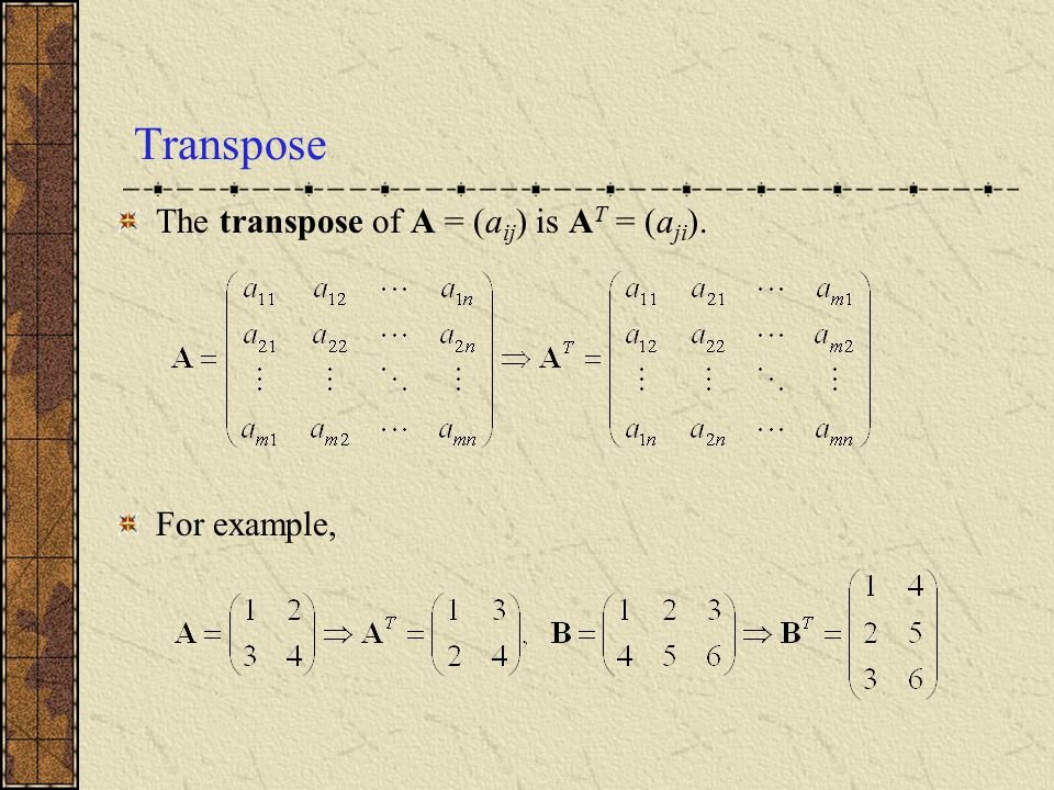 Transpose The transpose of A = (aij) is AT = (aji). For example,