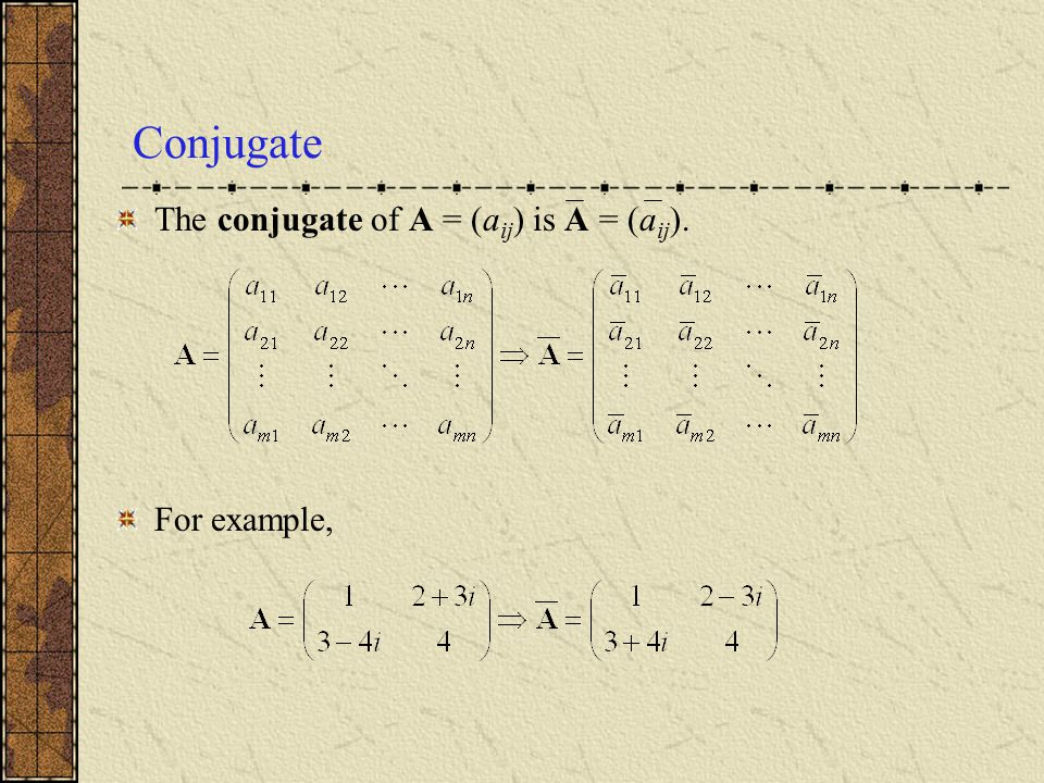 Conjugate The conjugate of A = (aij) is A = (aij). For example,