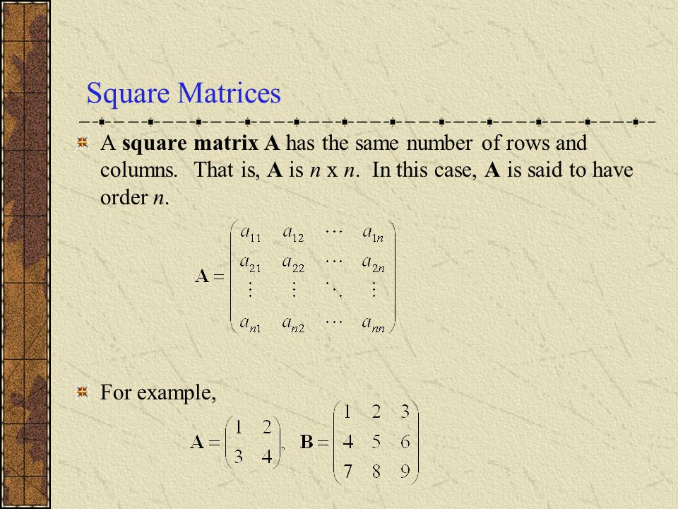 Square Matrices A square matrix A has the same number of rows and columns. That is, A is n x n. In this case, A is said to have order n.