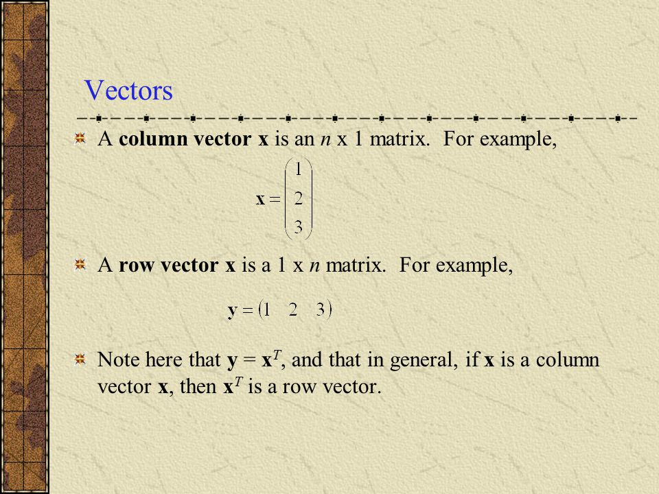 Vectors A column vector x is an n x 1 matrix. For example,