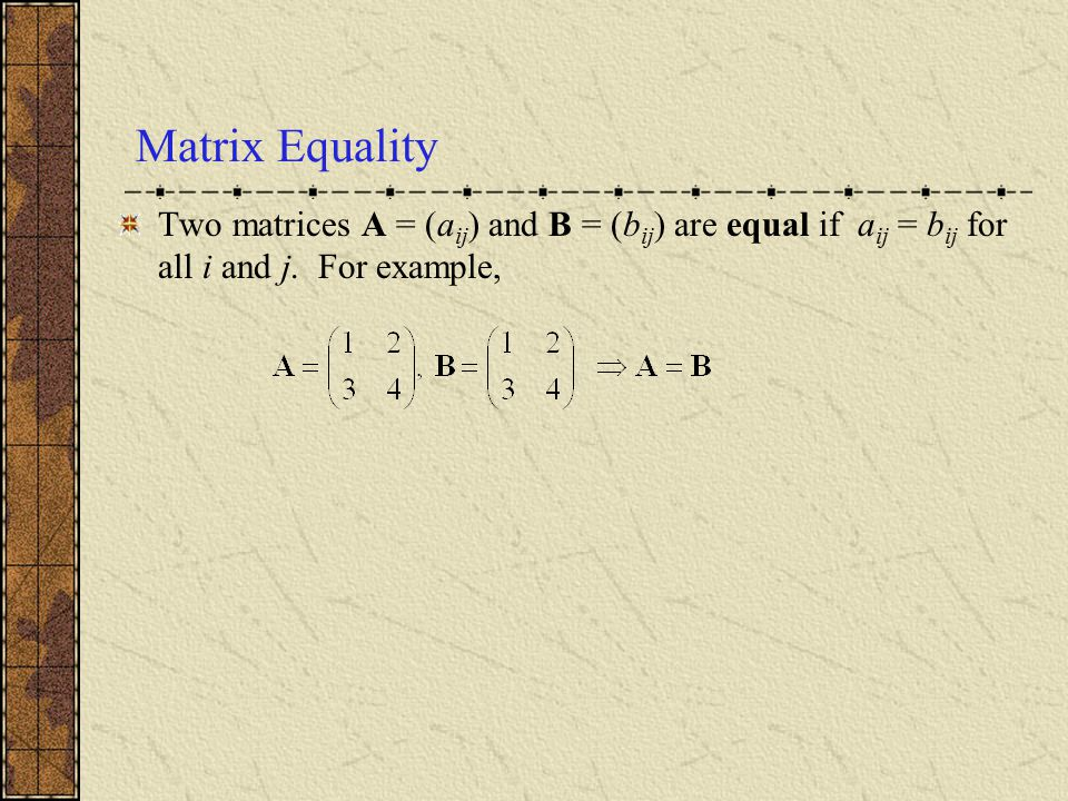Matrix Equality Two matrices A = (aij) and B = (bij) are equal if aij = bij for all i and j.