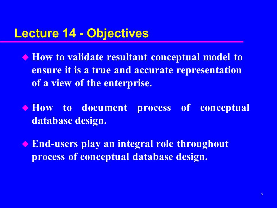Lecture 14 - Objectives How to validate resultant conceptual model to ensure it is a true and accurate representation of a view of the enterprise.
