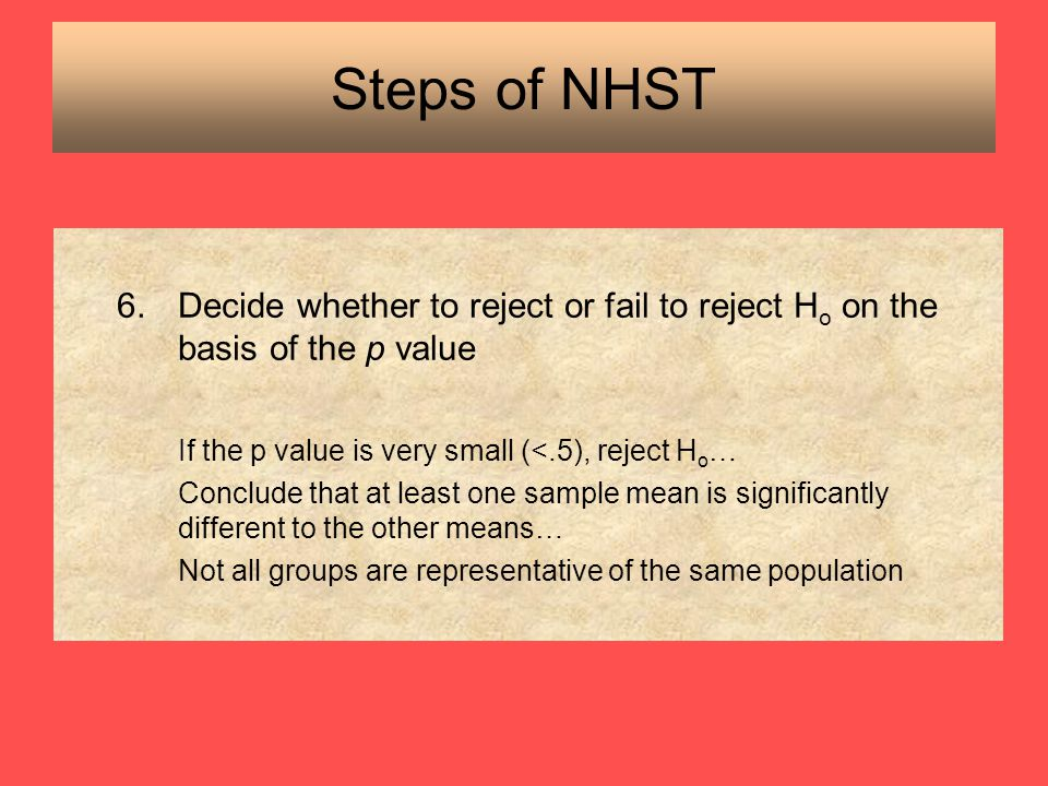 Steps of NHST Decide whether to reject or fail to reject Ho on the basis of the p value. If the p value is very small (<.5), reject Ho…