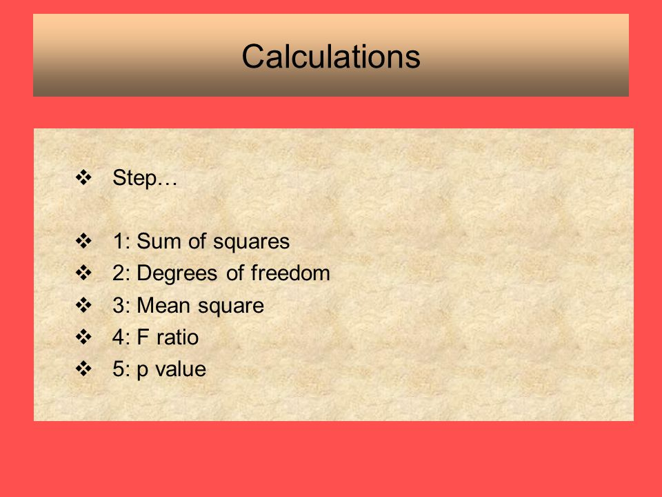 Calculations Step… 1: Sum of squares 2: Degrees of freedom