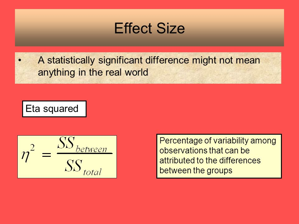 Effect Size A statistically significant difference might not mean anything in the real world. Eta squared.